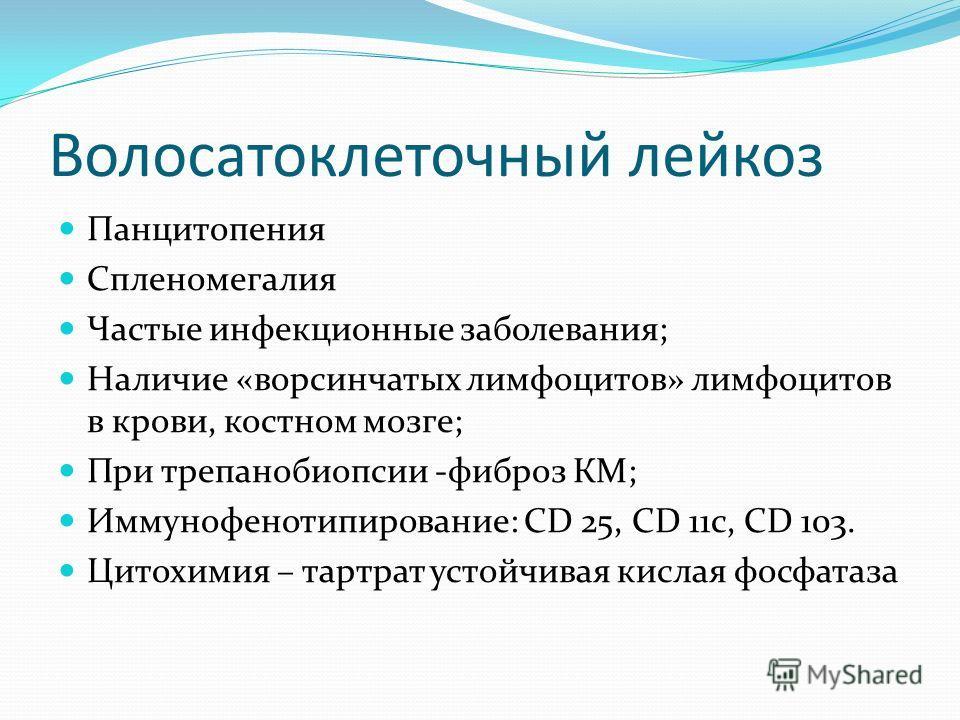 Волосатоклеточный лейкоз Панцитопения Спленомегалия Частые инфекционные заболевания; Наличие «ворсинчатых лимфоцитов» лимфоцитов в крови, костном мозге; При трепанобиопсии -фиброз КМ; Иммунофенотипирование: CD 25, CD 11c, CD 103. Цитохимия – тартрат