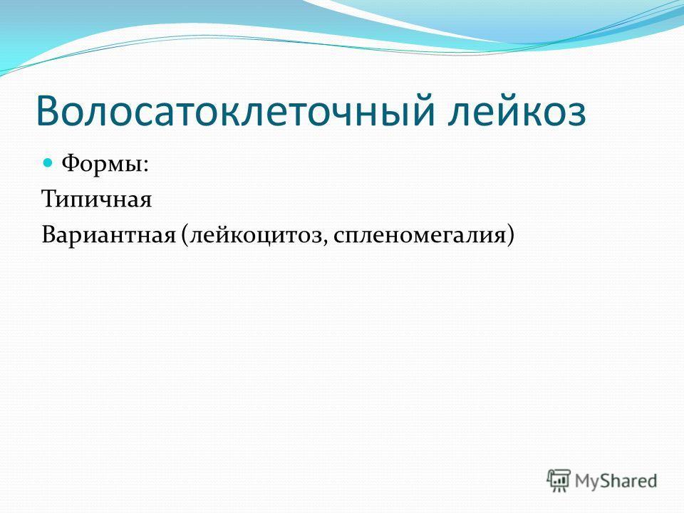 Волосатоклеточный лейкоз Формы: Типичная Вариантная (лейкоцитоз, спленомегалия)