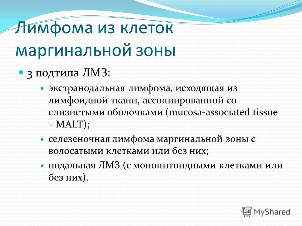 Лимфома из клеток маргинальной зоны 3 подтипа ЛМЗ: экстранодальная лимфома, исходящая из лимфоидной ткани, ассоциированной со слизистыми оболочками (mucosa-associated tissue – MALT); селезеночная лимфома маргинальной зоны с волосатыми клетками или бе