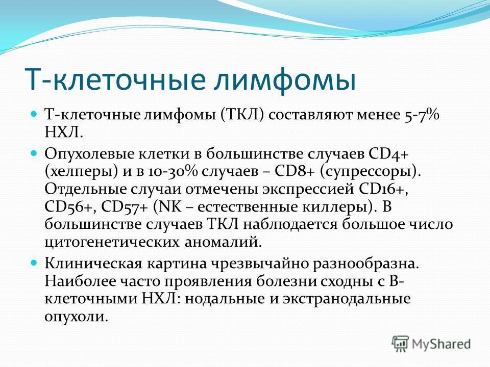 Т-клеточные лимфомы Т-клеточные лимфомы (ТКЛ) составляют менее 5-7% НХЛ. Опухолевые клетки в большинстве случаев СD4+ (хелперы) и в 10-30% случаев – СD8+ (супрессоры). Отдельные случаи отмечены экспрессией СD16+, СD56+, СD57+ (NK – естественные килле