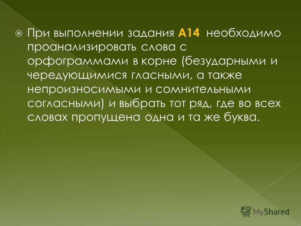 При выполнении задания А14 необходимо проанализировать слова с орфограммами в корне (безударными и чередующимися гласными, а также непроизносимыми и сомнительными согласными) и выбрать тот ряд, где во всех словах пропущена одна и та же буква.