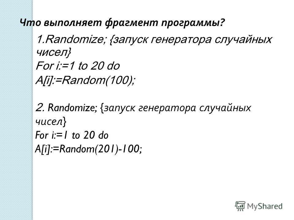 1.Randomize; {запуск генератора случайных чисел} For i:=1 to 20 do A[i]:=Random(100); 2. Randomize; { запуск генератора случайных чисел } For i:=1 to 20 do A[i]:=Random(201)-100; Что выполняет фрагмент программы ?