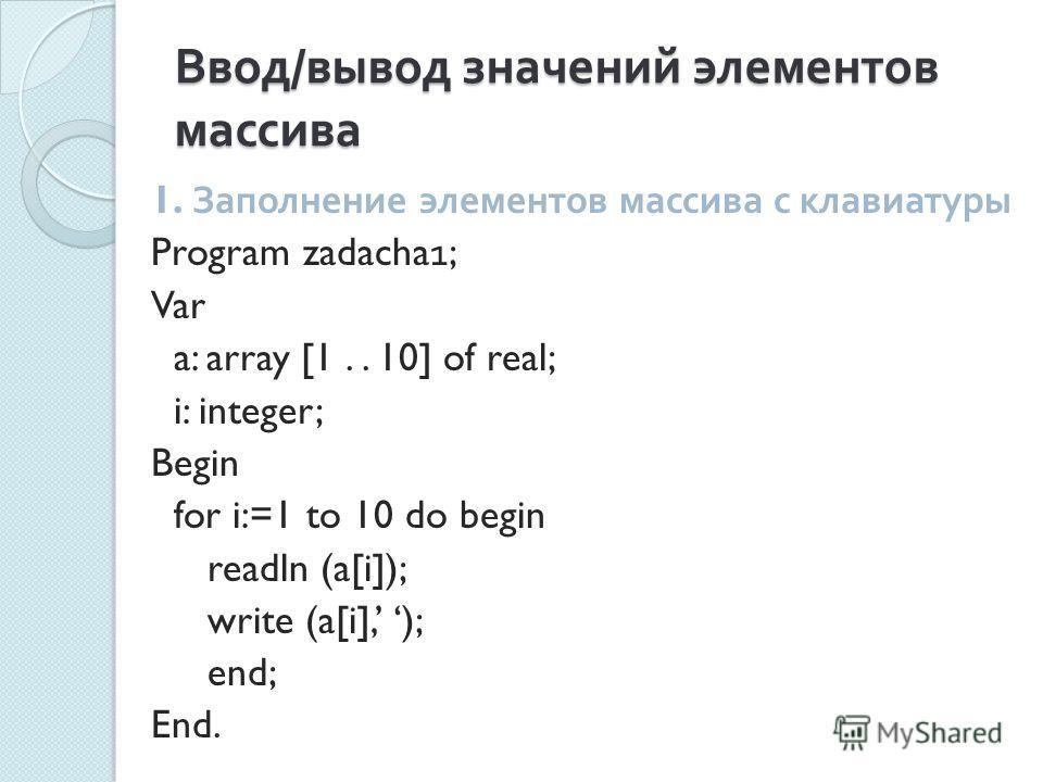Ввод / вывод значений элементов массива 1. Заполнение элементов массива с клавиатуры Program zadacha1; Var a: array [1.. 10] of real; i: integer; Begin for i:=1 to 10 do begin readln (a[i]); write (a[i], ); end; End.