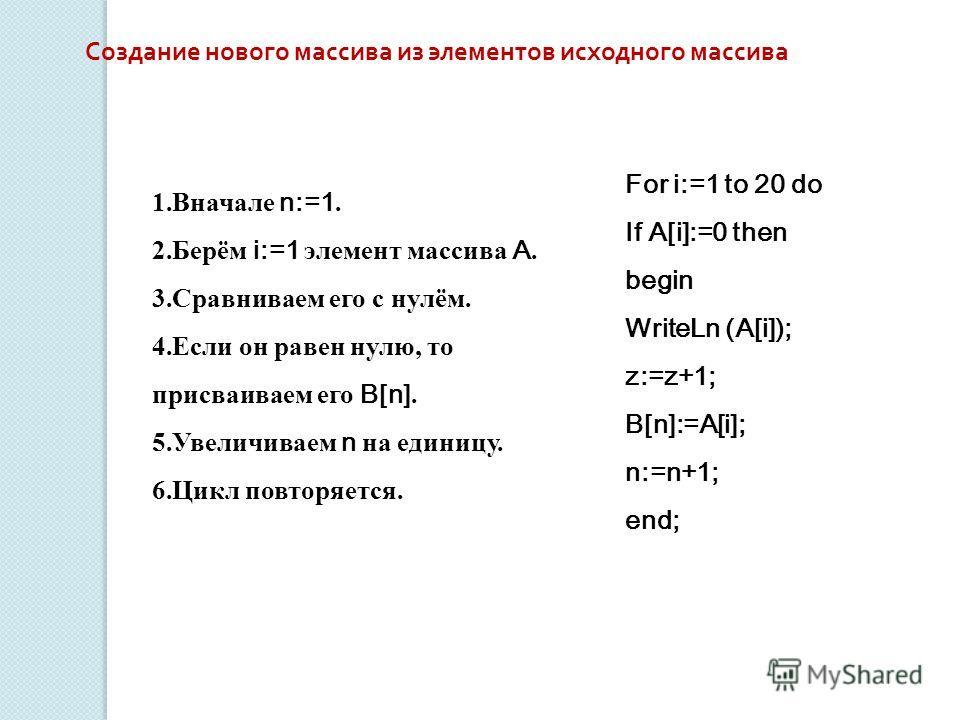 Создание нового массива из элементов исходного массива 1. Вначале n:=1. 2.Берём i:=1 элемент массива A. 3. Сравниваем его с нулём. 4. Если он равен нулю, то присваиваем его B[n]. 5. Увеличиваем n на единицу. 6. Цикл повторяется. For i:=1 to 20 do If