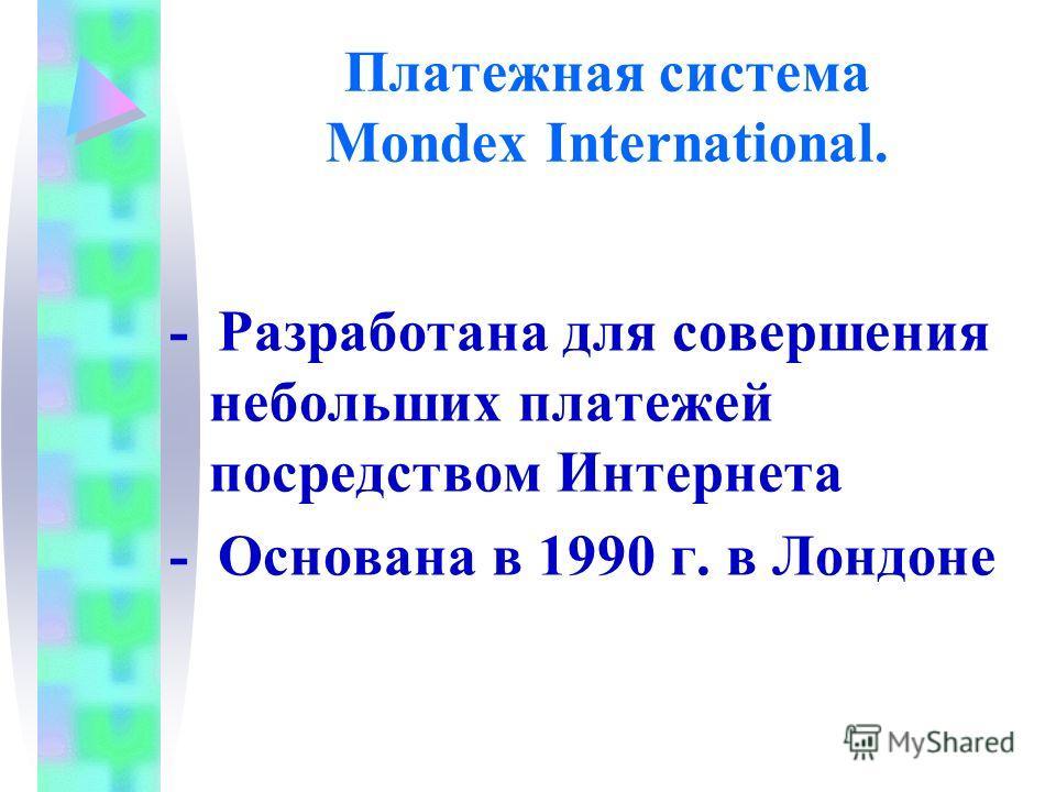 Платежная система Mondex International. - Разработана для совершения небольших платежей посредством Интернета - Основана в 1990 г. в Лондоне