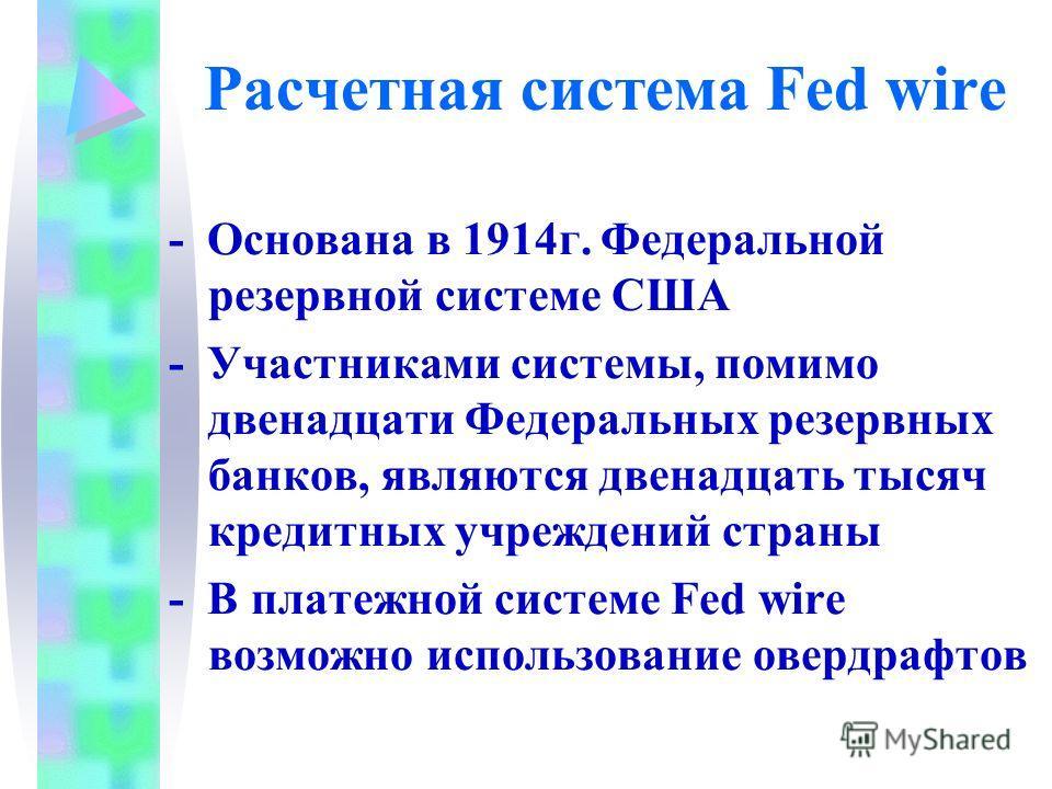 Расчетная система Fed wire - Основана в 1914 г. Федеральной резервной системе США - Участниками системы, помимо двенадцати Федеральных резервных банков, являются двенадцать тысяч кредитных учреждений страны - В платежной системе Fed wire возможно исп