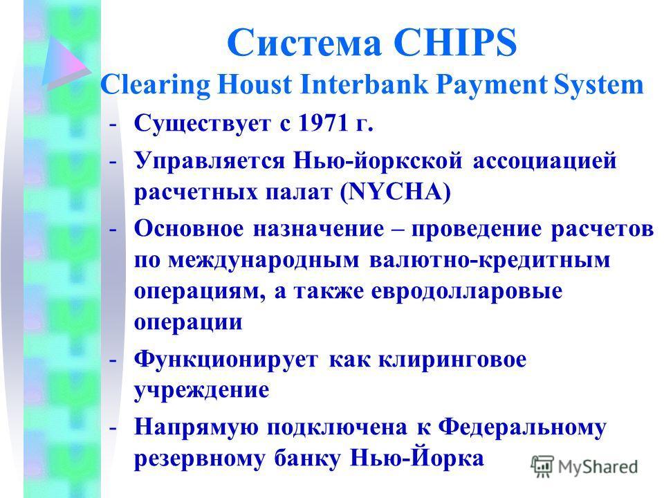 Система CHIPS Clearing Houst Interbank Payment System -Существует с 1971 г. -Управляется Нью-йоркской ассоциацией расчетных палат (NYCHA) -Основное назначение – проведение расчетов по международным валютно-кредитным операциям, а также евродолларовые