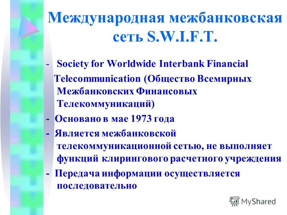 Международная межбанковская сеть S.W.I.F.T. -Society for Worldwide Interbank Financial Telecommunication (Общество Всемирных Межбанковских Финансовых Телекоммуникаций) - Основано в мае 1973 года - Является межбанковской телекоммуникационной сетью, не