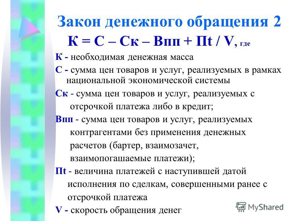 Закон денежного обращения 2 К = С – Ск – Впп + Пt / V, где К - необходимая денежная масса С - сумма цен товаров и услуг, реализуемых в рамках национальной экономической системы Ск - сумма цен товаров и услуг, реализуемых с отсрочкой платежа либо в кр