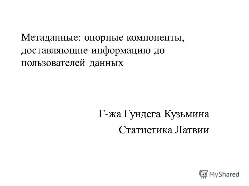Метаданные: опорные компоненты, доставляющие информацию до пользователей данных Г-жа Гундега Кузьмина Статистика Латвии