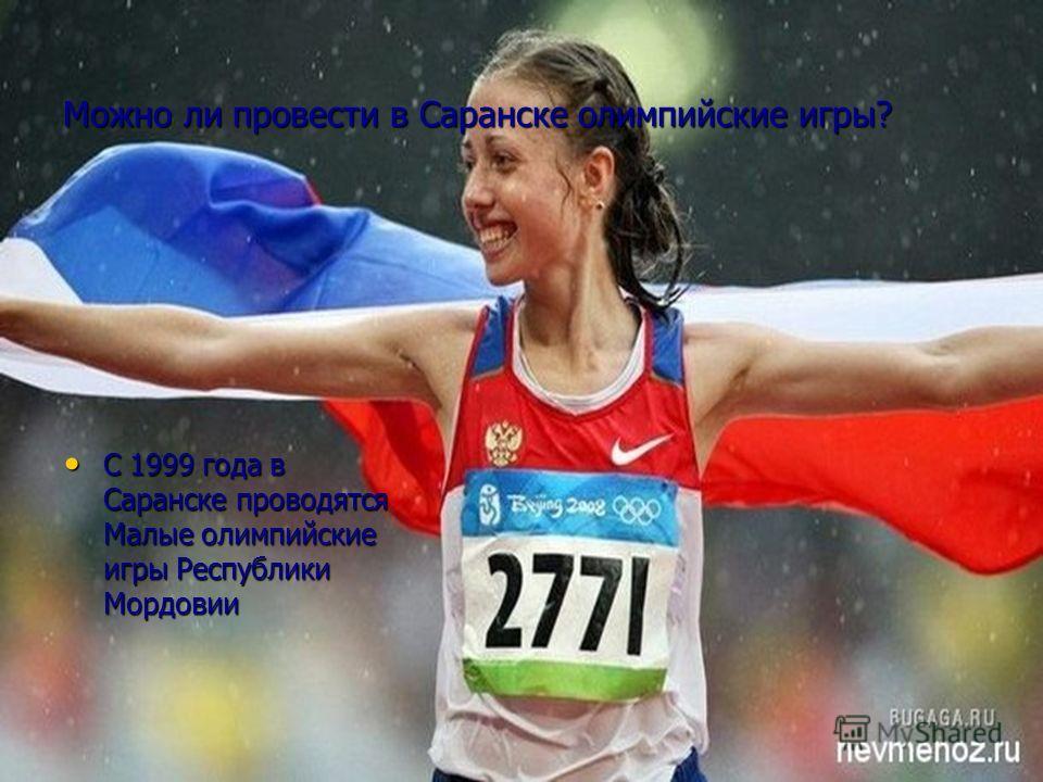 Можно ли провести в Саранске олимпийские игры? С 1999 года в Саранске проводятся Малые олимпийские игры Республики Мордовии С 1999 года в Саранске проводятся Малые олимпийские игры Республики Мордовии