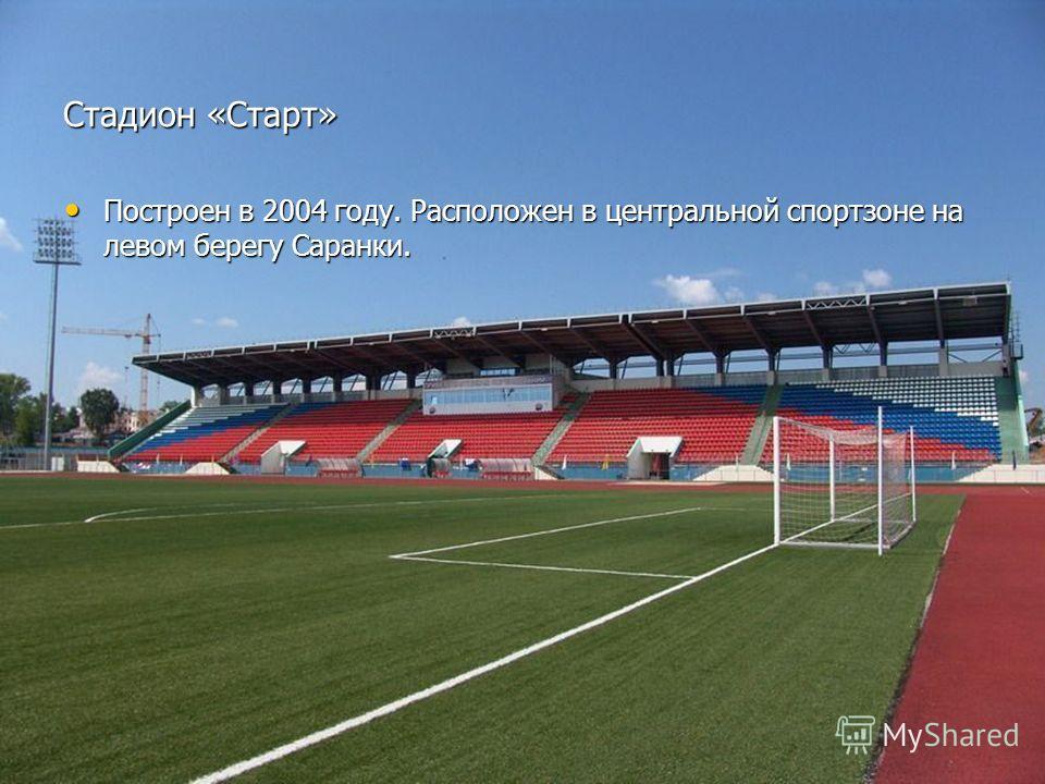 Стадион «Старт» Построен в 2004 году. Расположен в центральной спортзоне на левом берегу Саранки. Построен в 2004 году. Расположен в центральной спортзоне на левом берегу Саранки.