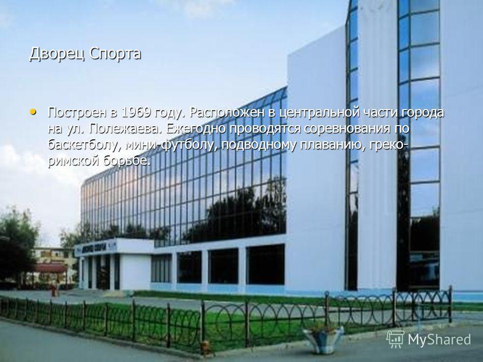 Дворец Спорта Построен в 1969 году. Расположен в центральной части города на ул. Полежаева. Ежегодно проводятся соревнования по баскетболу, мини-футболу, подводному плаванию, греко- римской борьбе. Построен в 1969 году. Расположен в центральной части