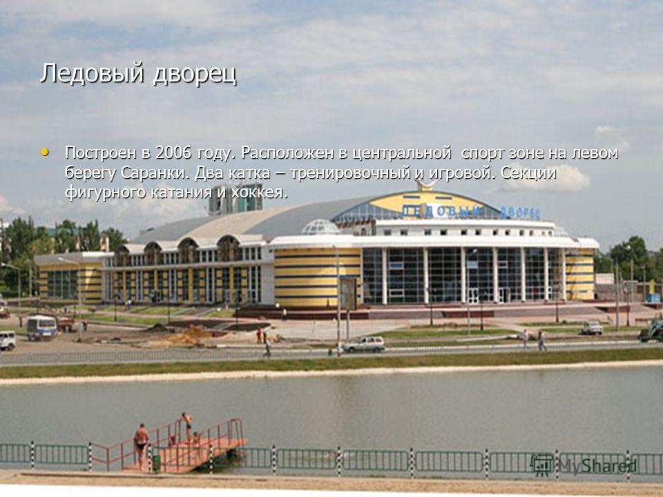 Ледовый дворец Построен в 2006 году. Расположен в центральной спорт зоне на левом берегу Саранки. Два катка – тренировочный и игровой. Секции фигурного катания и хоккея. Построен в 2006 году. Расположен в центральной спорт зоне на левом берегу Саранк