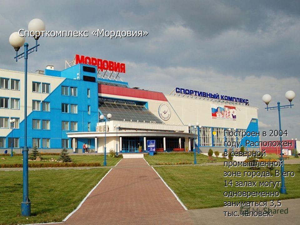 Спорткомплекс «Мордовия» Построен в 2004 году. Расположен в северной промышленной зоне города. В его 14 залах могут одновременно заниматься 3,5 тыс.человек. Построен в 2004 году. Расположен в северной промышленной зоне города. В его 14 залах могут од