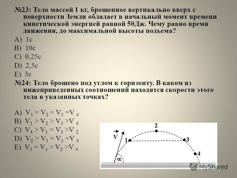 23: Тело массой 1 кг, брошенное вертикально вверх с поверхности Земли обладает в начальный момент времени кинетической энергией равной 50Дж. Чему равно время движения, до максимальной высоты подьема? А) 1 с B) 10 с C) 0,25 с D) 2,5 с E) 3 с 24: Тело