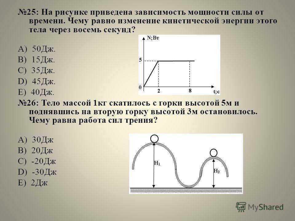 25: На рисунке приведена зависимость мощности силы от времени. Чему равно изменение кинетической энергии этого тела через восемь секунд? А) 50Дж. B) 15Дж. C) 35Дж. D) 45Дж. E) 40Дж. 26: Тело массой 1 кг скатилось с горки высотой 5 м и поднявшись на в