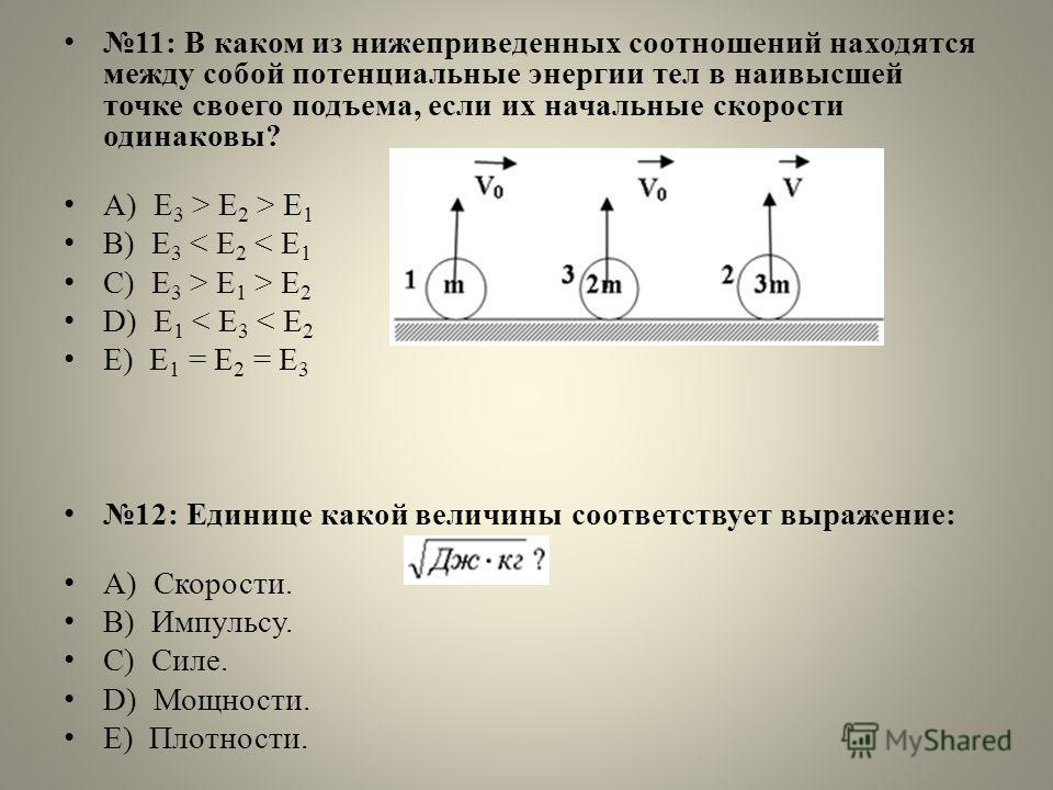 11: В каком из нижеприведенных соотношений находятся между собой потенциальные энергии тел в наивысшей точке своего подъема, если их начальные скорости одинаковы? А) E 3 > E 2 > E 1 B) E 3 < E 2 < E 1 C) E 3 > E 1 > E 2 D) E 1 < E 3 < E 2 E) E 1 = E
