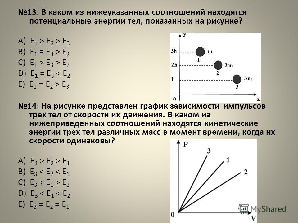 13: В каком из нижеуказанных соотношений находятся потенциальные энергии тел, показанных на рисунке? А) E 1 > E 2 > E 3 B) E 1 = E 3 > E 2 C) E 1 > E 3 > E 2 D) E 1 = E 3 < E 2 E) E 1 = E 2 > E 3 14: На рисунке представлен график зависимости импульсо