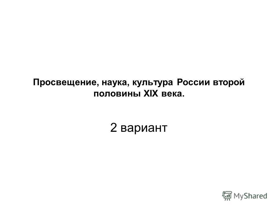 Просвещение, наука, культура России второй половины XIX века. 2 вариант