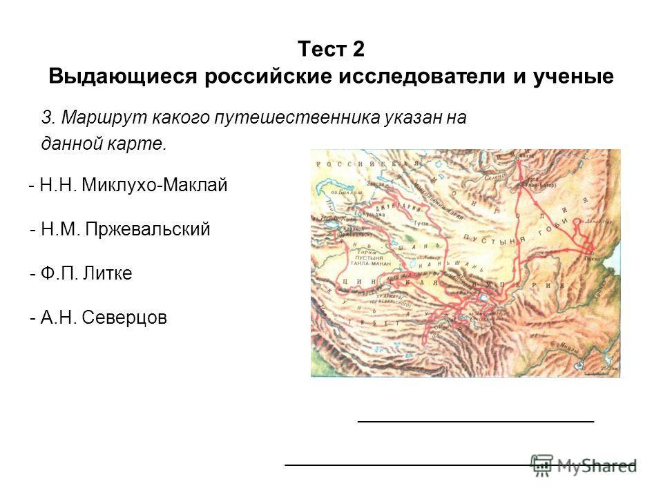 Тест 2 Выдающиеся российские исследователи и ученые 3. Маршрут какого путешественника указан на данной карте. __________________________ __________________________________ - Н.Н. Миклухо-Маклай - Н.М. Пржевальский - Ф.П. Литке - А.Н. Северцов