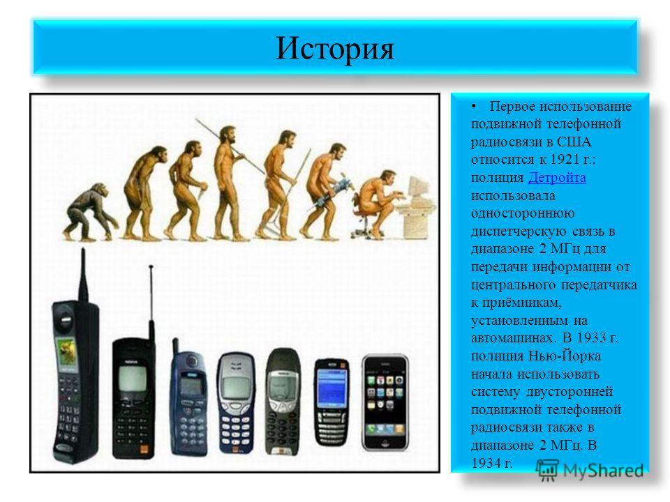 История Первое использование подвижной телефонной радиосвязи в США относится к 1921 г.: полиция Детройта использовала одностороннюю диспетчерскую связь в диапазоне 2 МГц для передачи информации от центрального передатчика к приёмникам, установленным