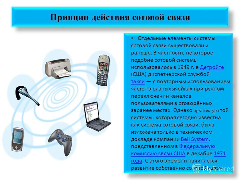 Принцип действия сотовой связи Отдельные элементы системы сотовой связи существовали и раньше. В частности, некоторое подобие сотовой системы использовалось в 1949 г. в Детройте (США) диспетчерской службой такси с повторным использованием частот в ра