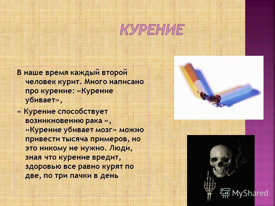 В наше время каждый второй человек курит. Много написано про курение: «Курение убивает», « Курение способствует возникновению рака », «Курение убивает мозг» можно привести тысяча примеров, но это никому не нужно. Люди, зная что курение вредит, здоров
