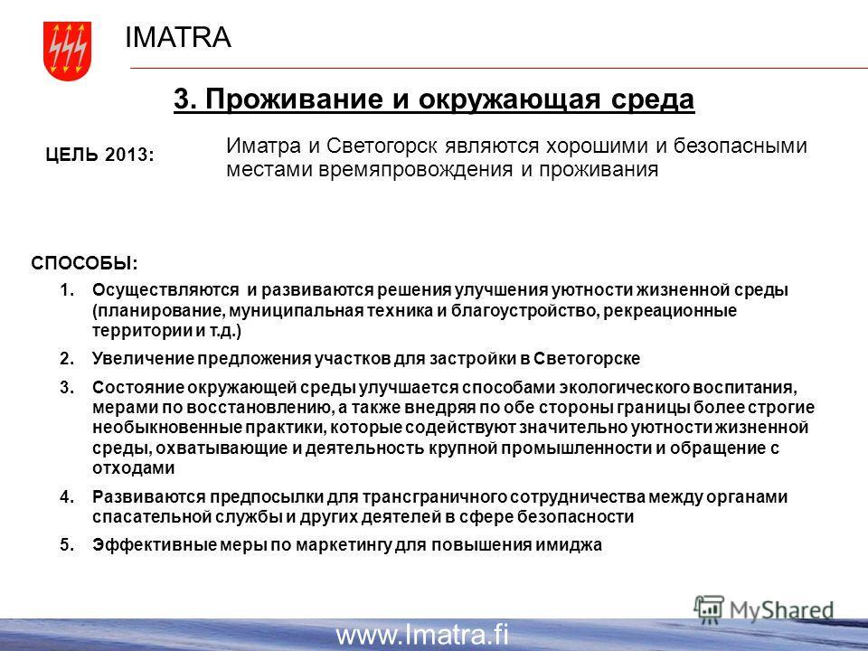 IMATRA www.Imatra.fi 3. Проживание и окружающая среда Иматра и Светогорск являются хорошими и безопасными местами времяпровождения и проживания ЦЕЛЬ 2013: СПОСОБЫ: 1. Осуществляются и развиваются решения улучшения уютности жизненной среды (планирован