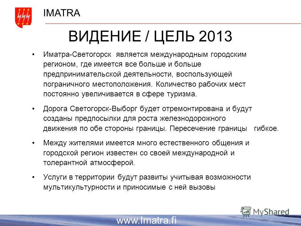 IMATRA www.Imatra.fi ВИДЕНИЕ / ЦЕЛЬ 2013 Иматра-Светогорск является международным городским регионом, где имеется все больше и больше предпринимательской деятельности, воспользующей пограничного местоположения. Количество рабочих мест постоянно увели
