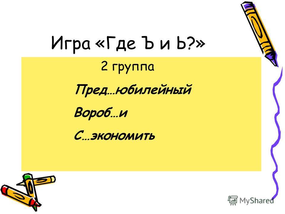 Игра «Где Ъ и Ь?» 2 группа Пред…юбилейный Вороб…и С…экономить