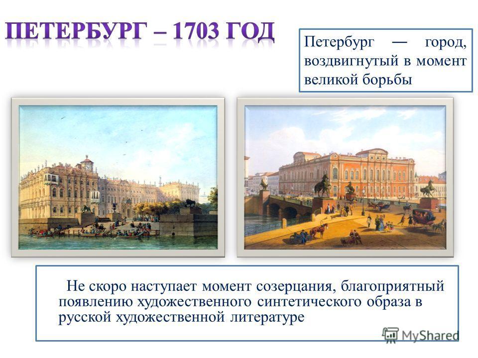 Не скоро наступает момент созерцания, благоприятный появлению художественного синтетического образа в русской художественной литературе Петербург город, воздвигнутый в момент великой борьбы