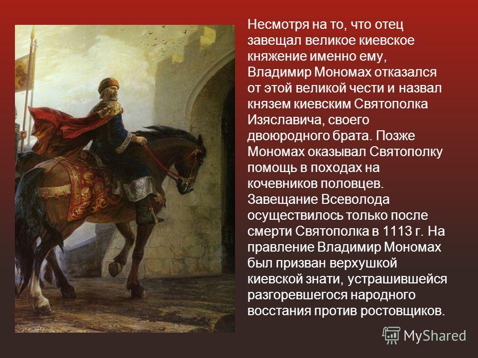 Несмотря на то, что отец завещал великое киевское княжение именно ему, Владимир Мономах отказался от этой великой чести и назвал князем киевским Святополка Изяславича, своего двоюродного брата. Позже Мономах оказывал Святополку помощь в походах на ко