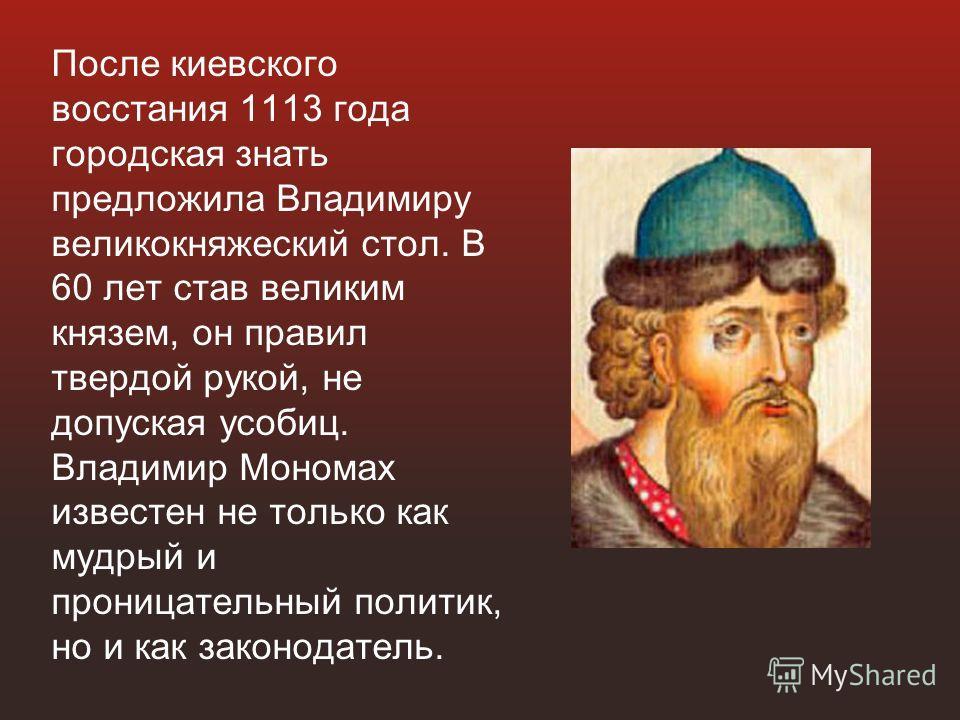 После киевского восстания 1113 года городская знать предложила Владимиру великокняжеский стол. В 60 лет став великим князем, он правил твердой рукой, не допуская усобиц. Владимир Мономах известен не только как мудрый и проницательный политик, но и ка