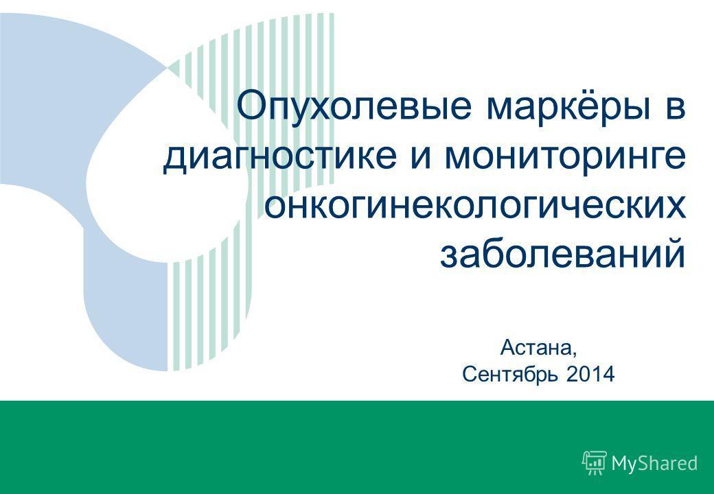 Rubrik Астана, Сентябрь 2014 Опухолевые маркёры в диагностике и мониторинге онкогинекологических заболеваний