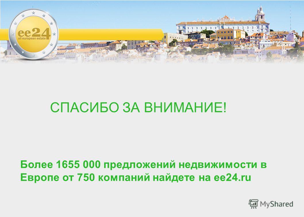 СПАСИБО ЗА ВНИМАНИЕ! Более 1655 000 предложений недвижимости в Европе от 750 компаний найдете на ее 24.ru