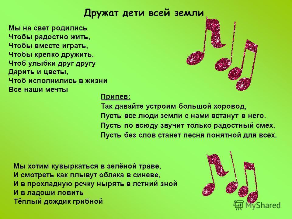 Дружат дети всей земли Мы на свет родились Чтобы радостно жить, Чтобы вместе играть, Чтобы крепко дружить. Чтоб улыбки друг другу Дарить и цветы, Чтоб исполнились в жизни Все наши мечты Мы хотим кувыркаться в зелёной траве, И смотреть как плывут обла