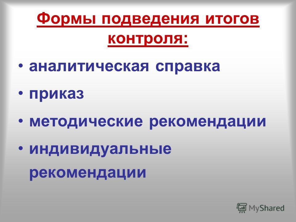 Формы подведения итогов контроля: аналитическая справка приказ методические рекомендации индивидуальные рекомендации