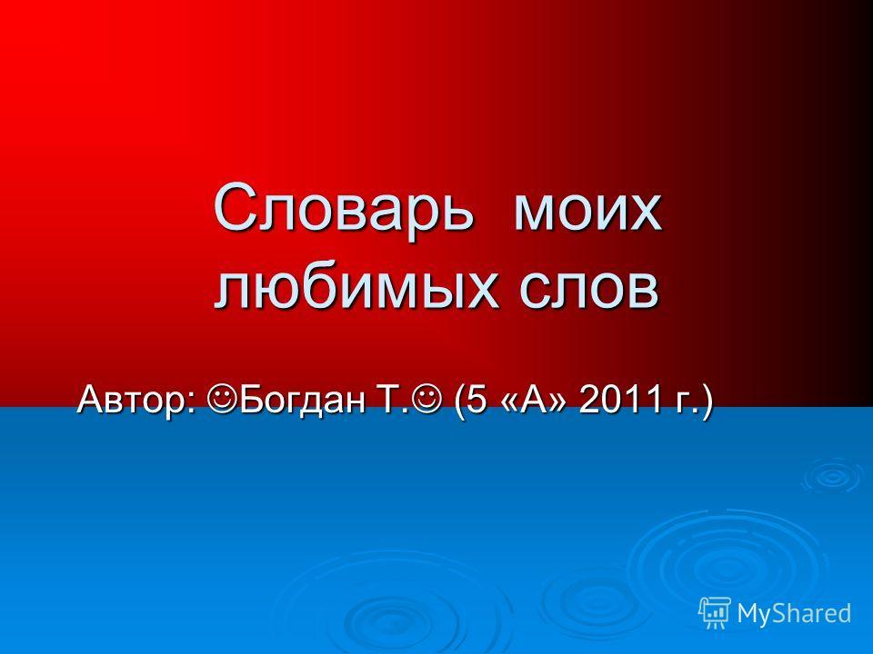 Словарь моих любимых слов Автор: Богдан Т. (5 «А» 2011 г.)