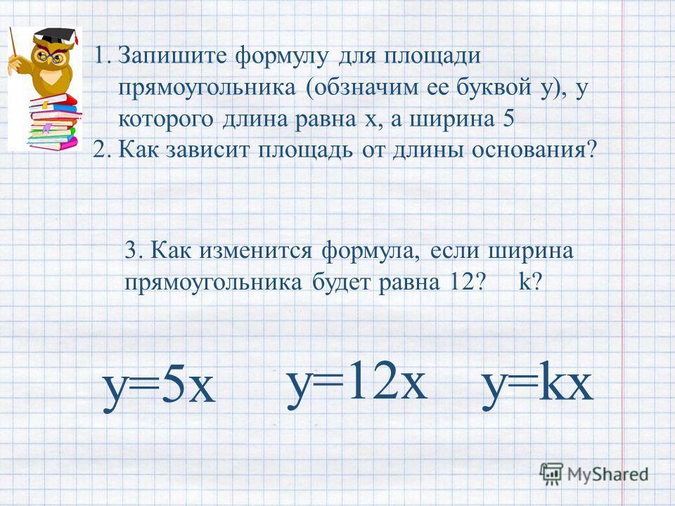 1. Запишите формулу для площади прямоугольника (обзначим ее буквой у), у которого длина равна х, а ширина 5 2. Как зависит площадь от длины основания? у=5 х 3. Как изменится формула, если ширина прямоугольника будет равна 12? k? y=kx y=12x