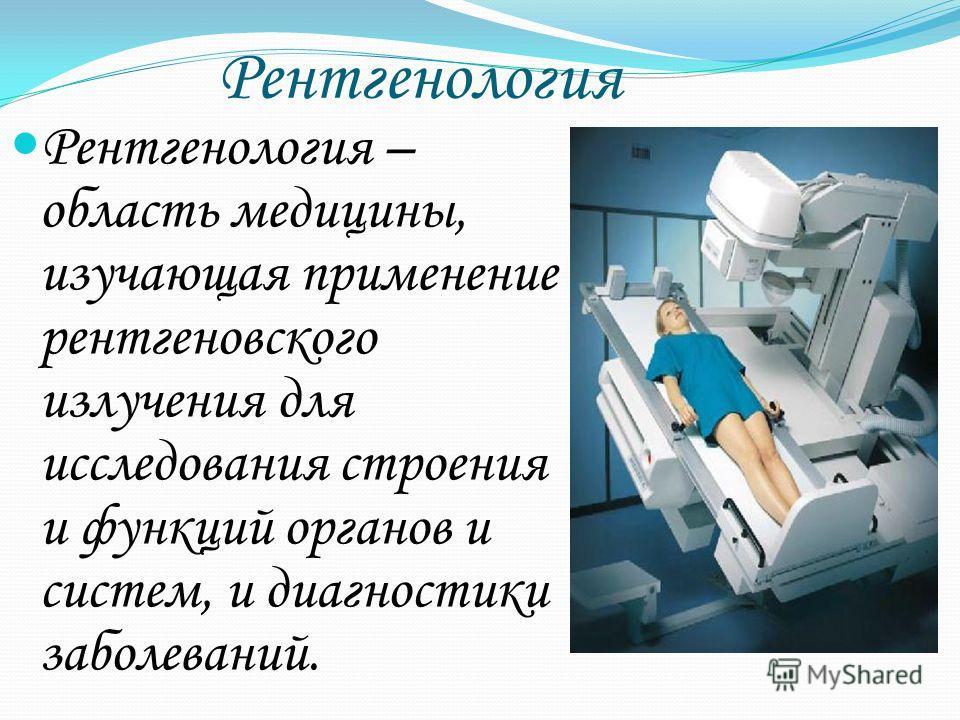 Рентгенология Рентгенология – область медицины, изучающая применение рентгеновского излучения для исследования строения и функций органов и систем, и диагностики заболеваний.