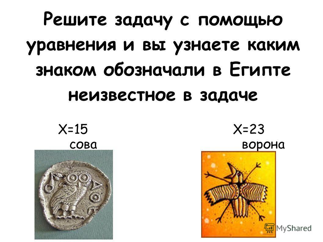 Решите задачу с помощью уравнения и вы узнаете каким знаком обозначали в Египте неизвестное в задаче Х=15 Х=23 сова ворона