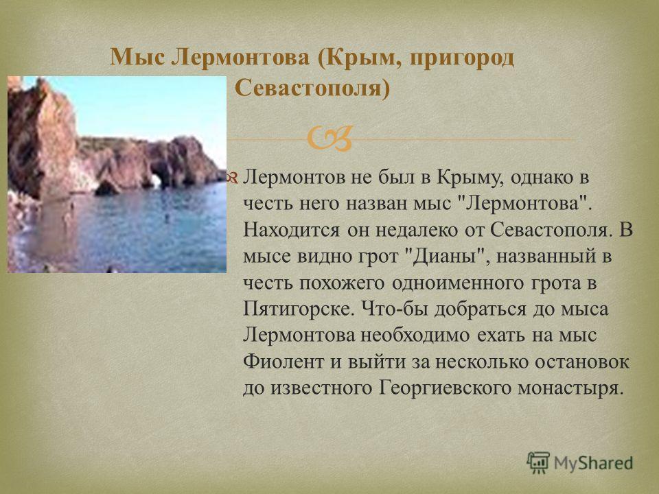 Мыс Л ермонтова ( Крым, п ригород Севастополя ) Лермонтов не был в Крыму, однако в честь него назван мыс