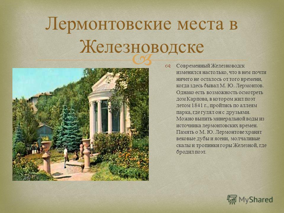 Лермонтовские места в Железноводске Современный Железноводск изменился настолько, что в нем почти ничего не осталось от того времени, когда здесь бывал М. Ю. Лермонтов. Однако есть возможность осмотреть дом Карпова, в котором жил поэт летом 1841 г.,