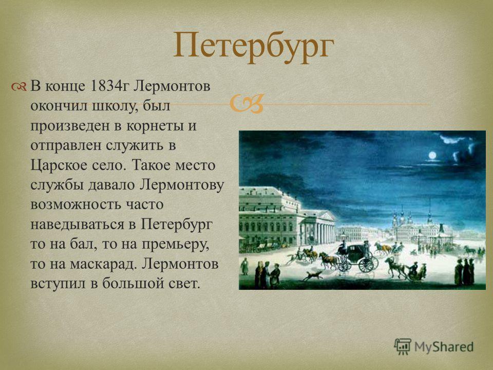 Петербург В конце 1834 г Лермонтов окончил школу, был произведен в корнеты и отправлен служить в Царское село. Такое место службы давало Лермонтову возможность часто наведываться в Петербург то на бал, то на премьеру, то на маскарад. Лермонтов вступи