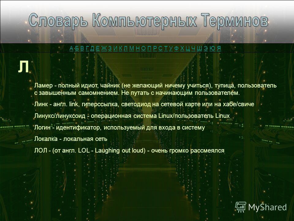 Л Ламер - полный идиот, чайник (не желающий ничему учиться), тупица, пользователь с завышенным самомнением. Не путать с начинающим пользователем. Линк - англ. link, гиперссылка, светодиод на сетевой карте или на хабе/свиче Линукс/линуксоид - операцио