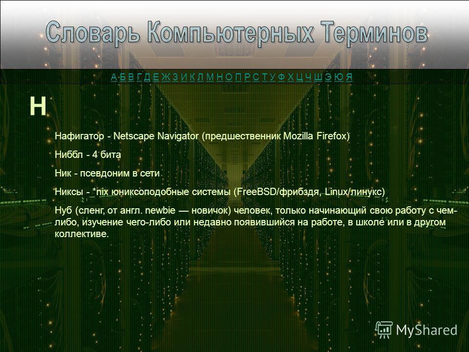 Н Нафигатор - Netscape Navigator (предшественник Mozilla Firefox) Ниббл - 4 бита Ник - псевдоним в сети Никсы - *nix юниксоподобные системы (FreeBSD/фрибздя, Linux/линукс) Нуб (сленг, от англ. newbie новичок) человек, только начинающий свою работу с