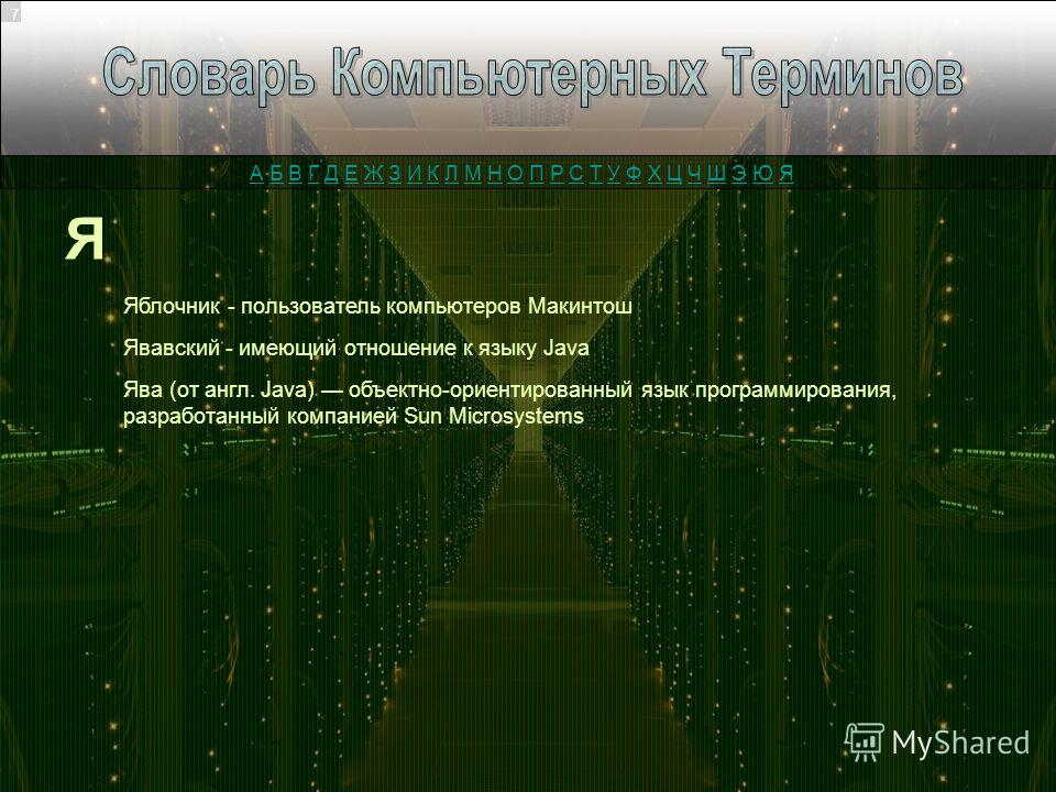 Я Яблочник - пользователь компьютеров Макинтош Явавский - имеющий отношение к языку Java 7 Ява (от англ. Java) объектно-ориентированный язык программирования, разработанный компанией Sun Microsystems А Б В Г Д Е Ж З И К Л М Н О П Р С Т У Ф Х Ц Ч Ш Э