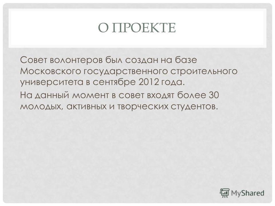 О ПРОЕКТЕ Совет волонтеров был создан на базе Московского государственного строительного университета в сентябре 2012 года. На данный момент в совет входят более 30 молодых, активных и творческих студентов.
