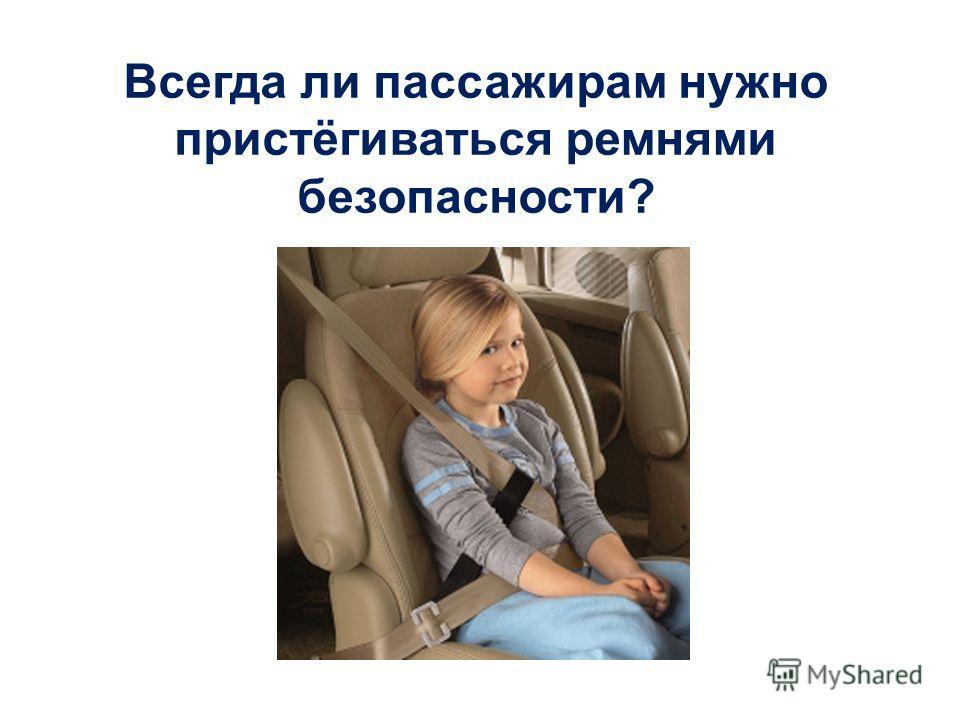 Всегда ли пассажирам нужно пристёгиваться ремнями безопасности? Да